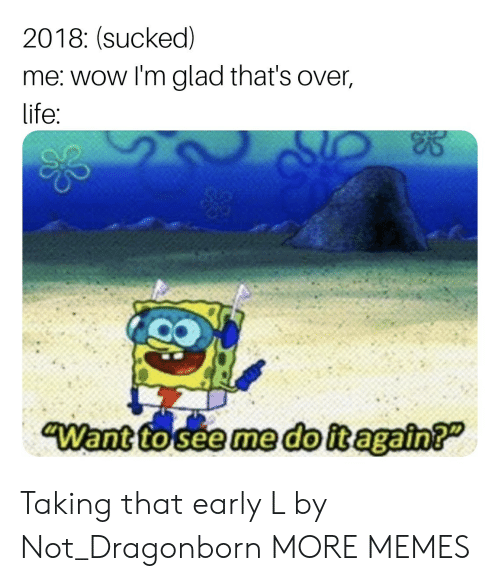 Dank, Life, and Memes: 2018: (sucked)  me: wow l'm glad that's over,  life Taking that early L by Not_Dragonborn MORE MEMES