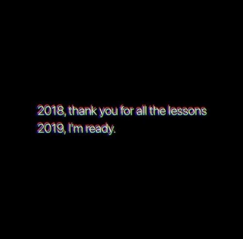 Thank You, All The, and All: 2018, thank you for all the lessons  2019, 'm ready.