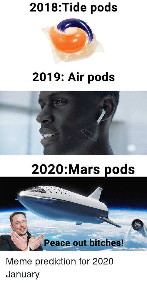 Prediction: 2018:Tide pods  2019: Air pods  2020:Mars pods  Peace out bitches! Meme prediction for 2020 January