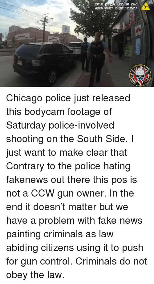 Chicago, Fake, and Memes: 20184 122 30:262  AXON BODY 2 X81127527  POLICE  1775 Chicago police just released this bodycam footage of Saturday police-involved shooting on the South Side. I just want to make clear that Contrary to the police hating fakenews out there this pos is not a CCW gun owner. In the end it doesn't matter but we have a problem with fake news painting criminals as law abiding citizens using it to push for gun control. Criminals do not obey the law.
