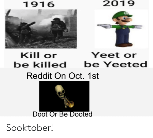 Yeet: 2019  1916  Kill or  Yeet or  be Yeeted  be killed  Reddit On Oct. 1st  Doot Or Be Dooted Sooktober!