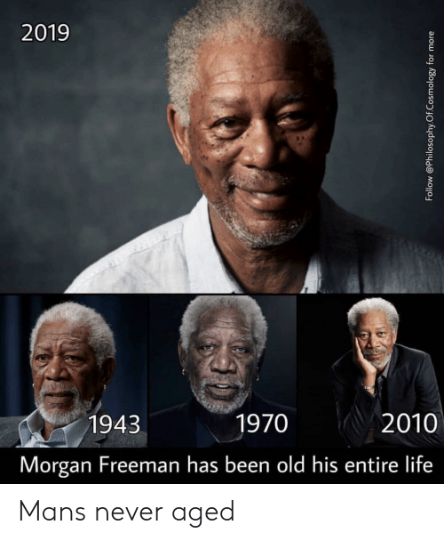 freeman: 2019  1943  1970  2010  Morgan Freeman has been old his entire life Mans never aged