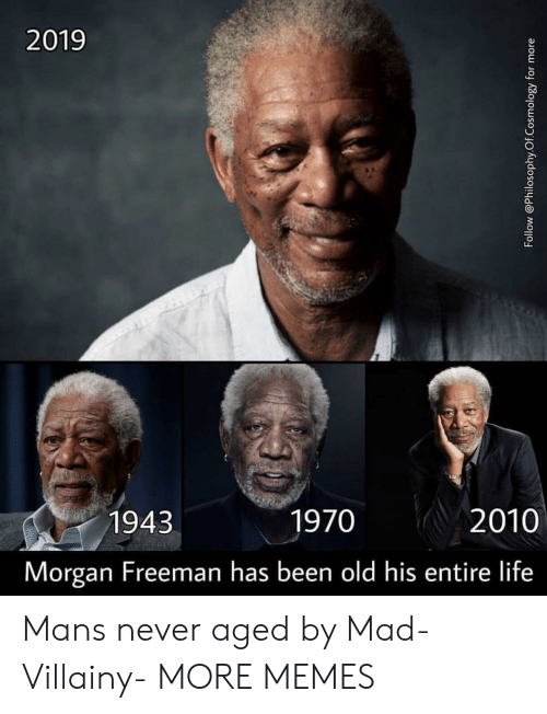 freeman: 2019  1943  1970  2010  Morgan Freeman has been old his entire life Mans never aged by Mad-Villainy- MORE MEMES