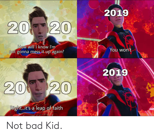 You Wont: 2019  20120  How will I know I'm  not gonna mess it up again?  You won't  2019  20 20  Right.it's a leap of faith Not bad Kid.