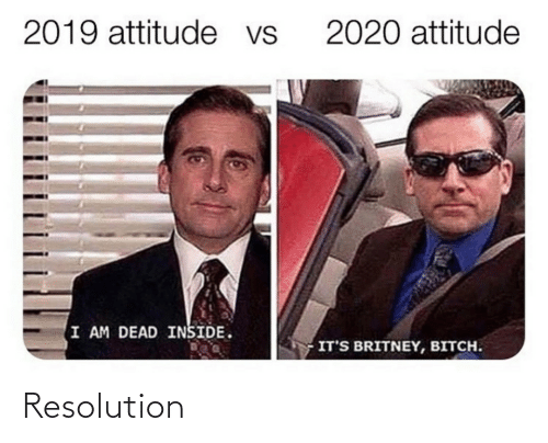 Attitude: 2019 attitude vs  2020 attitude  I AM DEAD INSIDE.  IT'S BRITNEY, BITCH. Resolution