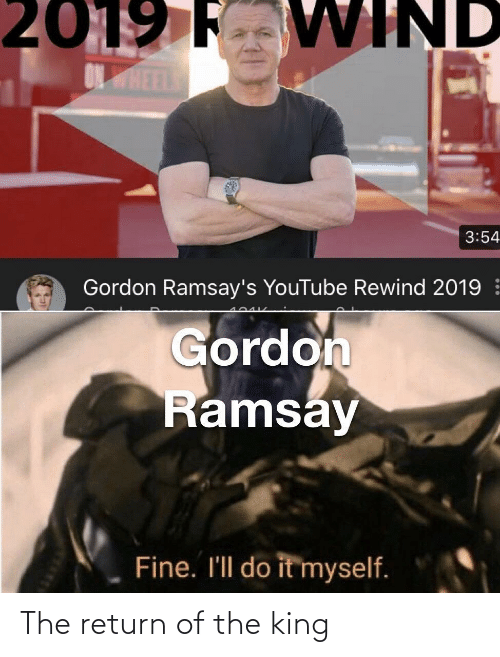 do it: 2019 F VWIND  ONHEEL  3:54  Gordon Ramsay's YouTube Rewind 2019  Gordon  Ramsay  Fine. I'll do it myself. The return of the king