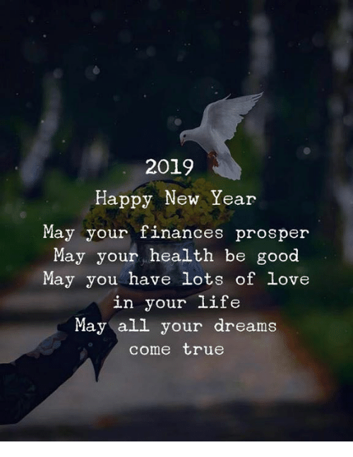 dreams come true: 2019  Happy New Year  May your finances prosper  May your health be good  May you have lots of love  in your life  May all your dreams  come true