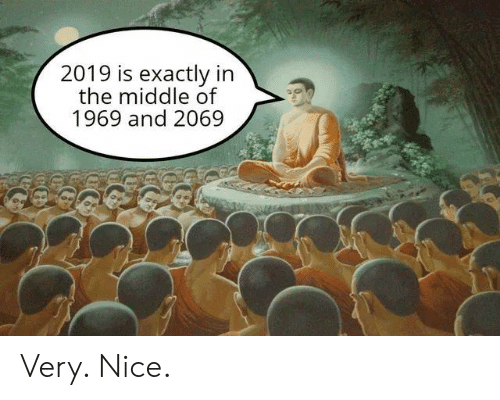 The Middle, Nice, and Exactly: 2019 is exactly in  the middle of  1969 and 2069 Very. Nice.
