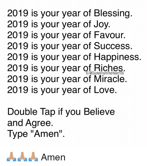 """Love, Memes, and Happiness: 2019 is your year of Blessing  2019 is your year of Joy  2019 is your year of Favour.  2019 is your year of Success.  2019 is your year of Happiness  2019 is your year of niches  2019 is your year of Miracle.  2019 is your year of Love  G @QuotesFromTheHeart100  Double Tap if vou Believe  and Agree  Type """"Amen"""" 🙏🏽🙏🏽🙏🏽 Amen"""