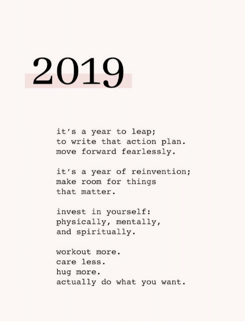 Care Less: 2019  it's a year to leap  to write that action plan  move forward fearlessly  it's a year of reinventio;  make room for things  that matter.  invest in yourself:  physically, mentally,  and spiritually  workout more.  care less.  hug more.  actually do what you want.