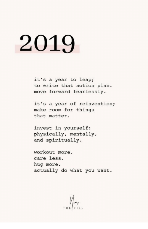 Care Less: 2019  it's a year to leap:  to write that action plan.  move forward fearlessly  it's a year of reinvention;  make room for things  that matter.  invest in yourself:  physically, mentally,  and spiritually.  workout more.  care less.  hug more  actually do what you want.  THE|TILL