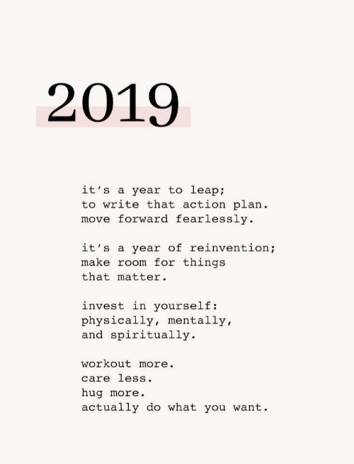 leap: 2019  it's a year to leap;  to write that action plan  move forward fearlessly  it's a year of reinvention;  make room for things  that matter  invest in yourself:  physically, mentally,  and spiritually  workout more.  care less.  hug more.  actually do what you want