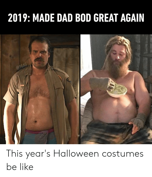Great Again: 2019: MADE DAD BOD GREAT AGAIN  @9GAG This year's Halloween costumes be like