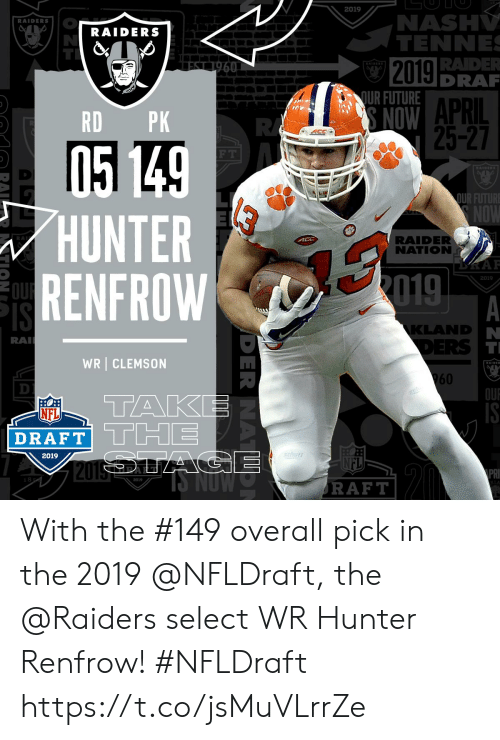 clemson: 2019  NASH  TENNE  RAIDERS  RAIDERS  RAIDER  DRA  2019  QUR FUTURE  APRIL  25-27  RD PK  F T  OUR FUTURE  HUNTER  RENFROW  RA  RAIDER  NATION  2019  KLAND  RA  WR CLEMSON  960  OU  TAK  NFL  2019  2019  RAFT With the #149 overall pick in the 2019 @NFLDraft, the @Raiders select WR Hunter Renfrow! #NFLDraft https://t.co/jsMuVLrrZe