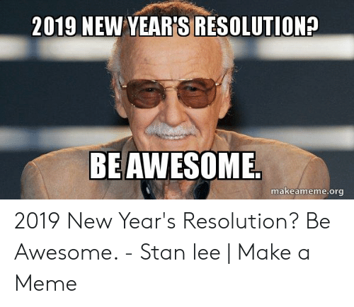 New Years Resolution Meme: 2019 NEW YEARISIRESOLUTION?  BEAWESOME  makeameme.org 2019 New Year's Resolution? Be Awesome. - Stan lee | Make a Meme