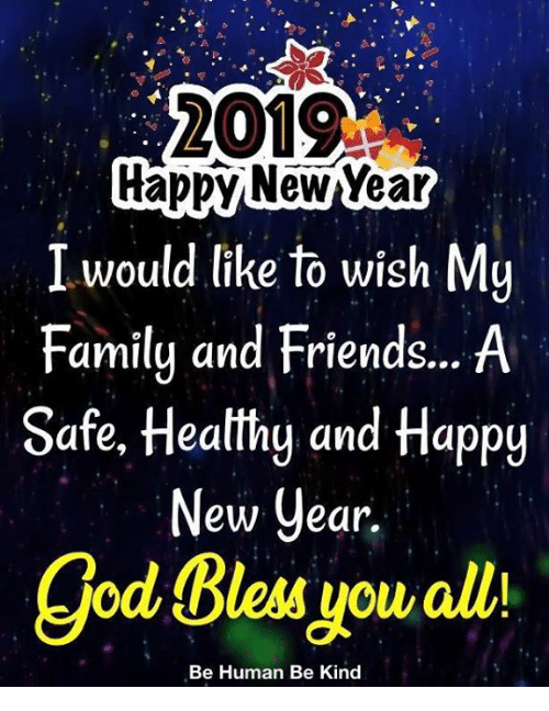 Family, Friends, and God: 2019  rappy NewYear  I would like to wish My  Family and Friends... A  Safe, Heatthg and Happy  ew Cear.  god Bless you alli  Be Human Be Kind