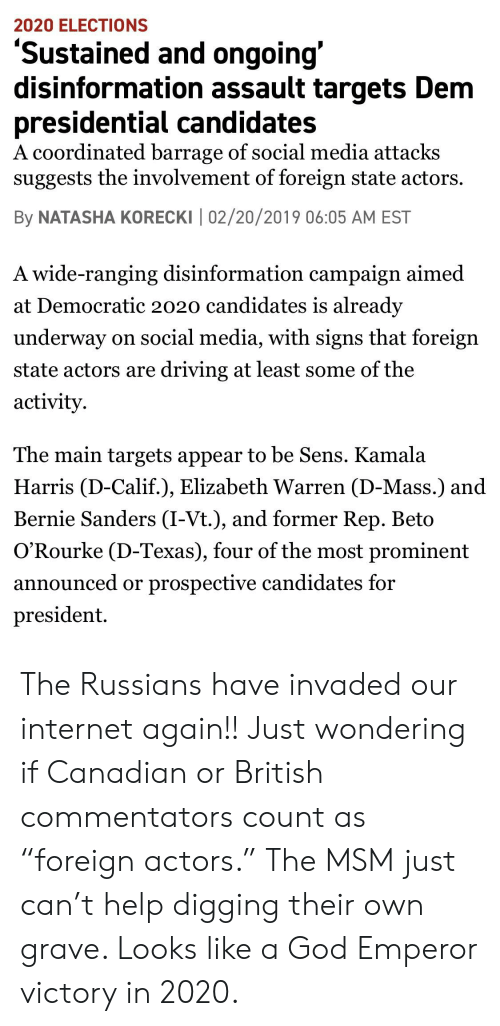 """Bernie Sanders, Driving, and Elizabeth Warren: 2020 ELECTIONS  'Sustained and ongoing'  disinformation assault targets Dem  oresidential candidates  A coordinated barrage of social media attacks  suggests the involvement of foreign state actors.  By NATASHA KORECKI 