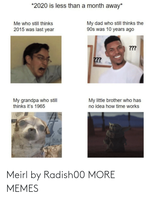 Dad, Dank, and Memes: *2020 is less than a month away*  My dad who still thinks the  90s was 10 years ago  Me who still thinks  2015 was last year  ???  ???  My little brother who has  no idea how time works  My grandpa who still  thinks it's 1965 Meirl by Radish00 MORE MEMES