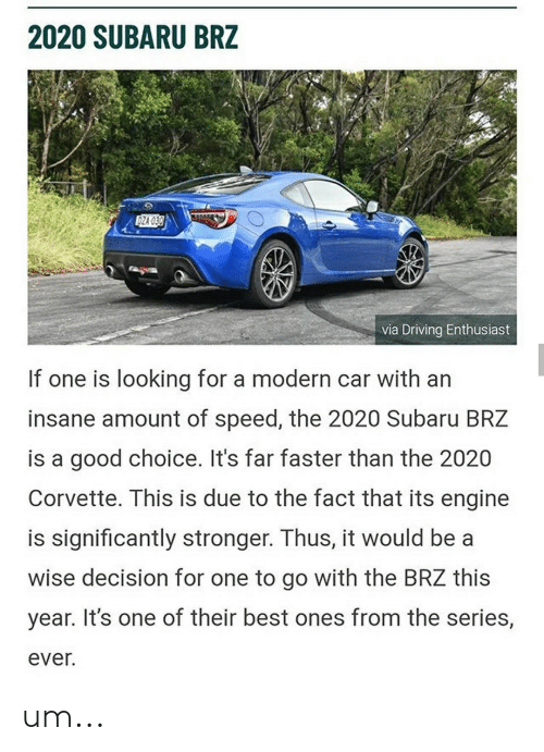 Cars, Driving, and Best: 2020 SUBARU BRZ  DZA 030  via Driving Enthusiast  If one is looking for a modern car with an  insane amount of speed, the 2020 Subaru BRZ  is a good choice. It's far faster than the 2020  Corvette. This is due to the fact that its engine  is significantly stronger. Thus, it would be a  wise decision for one to go with the BRZ this  year. It's one of their best ones from the series,  ever. um...