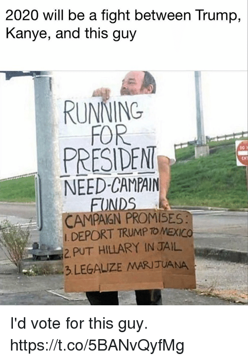 Presiden: 2020 will be a fight between Trump,  Kanye, and this guy  RUNNING  FOR  PRESIDEN  NEED-CAMPAIN  ENT  FO  CAMPAGN PROMISES  DEPORT TRUMP TO MEXICO  2 PUT HILLARY IN JAIL  3 LEGALIZE MARIJUANA I'd vote for this guy. https://t.co/5BANvQyfMg