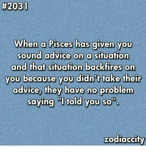 Advice, Pisces, and Sound:  #2031  When a Pisces has given you  sound advice on a situation  and that situation backfires on  you because you didn't take their  advice, they have no problem  saying I told you so  zodiaccity