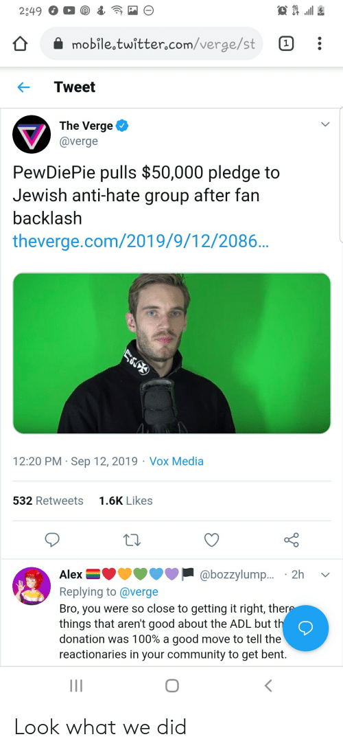 Community, Twitter, and Good: 2049  mobile twitter.com/verge/st  1]  Tweet  The Verge  @verge  PewDiePie pulls $50,000 pledge to  Jewish anti-hate group after fan  backlash  theverge.com/2019/9/12/2086...  12:20 PM Sep 12, 2019  Vox Media  1.6K Likes  532 Retweets  @bozzylump.... 2h  Alex  Replying to @verge  Bro, you were so close to getting it right, there  things that aren't good about the ADL but th  donation was 100% a good move to tell the  reactionaries in your community to get bent. Look what we did