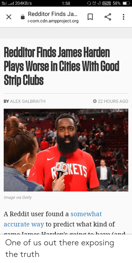 James Harden, Reddit, and Good: 204KB/s  VOLTE 58%  1:58  Redditor Finds Ja...  X  (-Com.cdn.ampproject.org  Redditor Finds James Harden  Plays Worse in Cities With Good  Strip Clubs  O22 HOURS AGO  BY ALEX GALBRAITH  ONETS  Image via Getty  A Reddit user found a somewhat  accurate way to predict what kind of  ame Iomos Uardon' roin  to boTO(ond  .. One of us out there exposing the truth