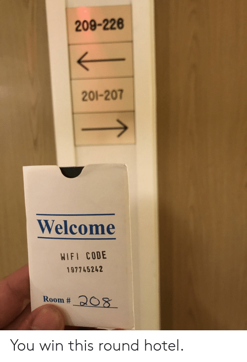 Hotel, Wifi, and Code: 209-226  201-207  Welcome  WIFI CODE  197745242  Room # 208 You win this round hotel.