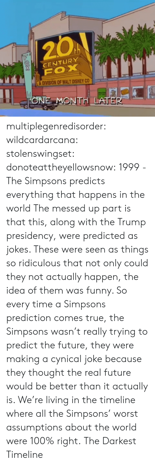 Walt Disney: 20A  CENTURY  A DIVISION OF WALT DISNEY CO  ONE MONTH LATE multiplegenredisorder: wildcardarcana:  stolenswingset:  donoteattheyellowsnow: 1999 - The Simpsons predicts everything that happens in the world The messed up part is that this, along with the Trump presidency, were predicted as jokes. These were seen as things so ridiculous that not only could they not actually happen, the idea of them was funny. So every time a Simpsons prediction comes true, the Simpsons wasn't really trying to predict the future, they were making a cynical joke because they thought the real future would be better than it actually is. We're living in the timeline where all the Simpsons' worst assumptions about the world were 100% right.  The Darkest Timeline