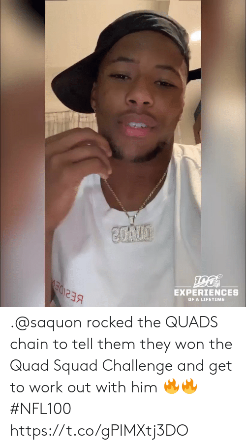 Lifetime: 20A00  EXPERIENCES  OF A LIFETIME .@saquon rocked the QUADS chain to tell them they won the Quad Squad Challenge and get to work out with him 🔥🔥 #NFL100 https://t.co/gPIMXtj3DO