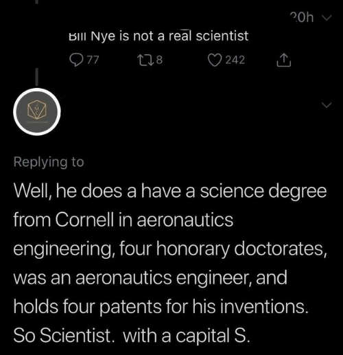 Capital, Science, and Engineering: 20h  BIII Nye is not a real scientist  Replying to  Well, he does a have a science degree  from Cornell in aeronautics  engineering, four honorary doctorates,  was an aeronautics engineer, and  holds four patents for his inventions.  So Scientist. with a capital S.