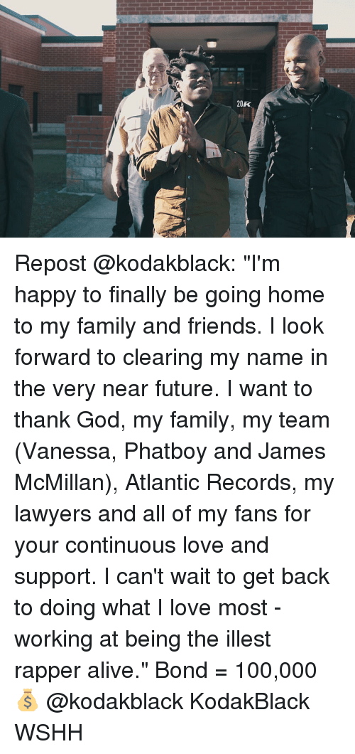"Atlante: 20k  20K Repost @kodakblack: ""I'm happy to finally be going home to my family and friends. I look forward to clearing my name in the very near future. I want to thank God, my family, my team (Vanessa, Phatboy and James McMillan), Atlantic Records, my lawyers and all of my fans for your continuous love and support. I can't wait to get back to doing what I love most - working at being the illest rapper alive."" Bond = 100,000 💰 @kodakblack KodakBlack WSHH"