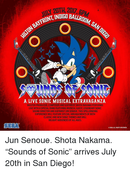 """nakama: 20TH, 2017, 6p  ,2017, BPAM  INDIGO BALLRDONM  1  NFRONT, INDICO  A LIVE SONIC MUSICAL EXTRAVAGANZA  MASTER-PRODUCER, COMPOSER AND GUITARIST SHOTA NAKAMA PERFORMS  LIVE WITH A SPECIAL BAND FEATURING MUSICAL GUEST, LEGENDARY SONIC  SOUND DIRECTOR AND GUITARIST JUN SENOUE. THIS SPELLBINDING  EXPERIENCE WILL FEATURE SPECIAL ARRANGEMENTS OF BOTH  CLASSIC AND NEW SONIC THEMES AND WILL  DELIGHT AUDIENCES OF ALL AGES  SEGA  SEGA. ALL RIGHTS RESERVED. Jun Senoue. Shota Nakama. """"Sounds of Sonic"""" arrives July 20th in San Diego!"""
