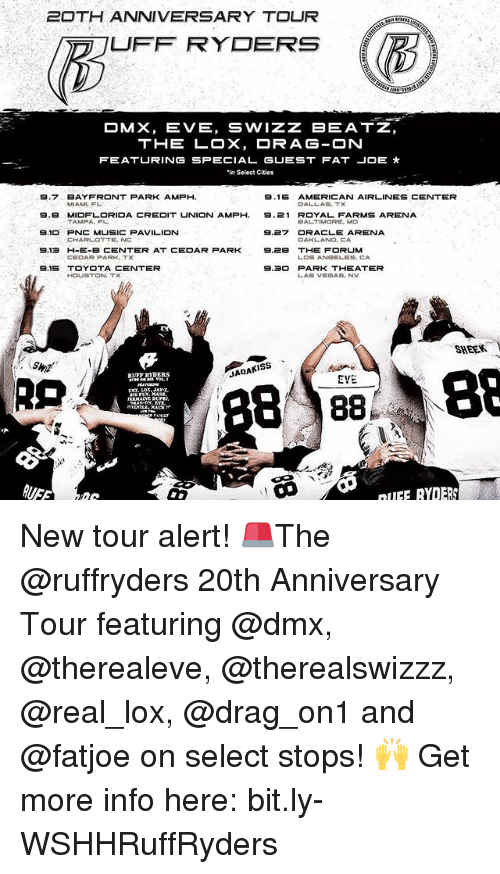 Dmx, Fat Joe, and Jadakiss: 20TH ANNIVERSARY TOUR  UFF RYDERS  OMX, EVE, SWIZZ BEATZ,  THE LOX, DRAG-ON  FEATURING SPECIAL GUEST FAT JOE  'in Select Cities  9.7 BAY FRONT PARK AMPH  9.16  AMERICAN AIRLINES CENTER  MIAMI, FL  9.B MIDFLORIDA CREDIT UNION AMPH, 9.21 ROYAL FARMS ARENA  TAMPA, FL  BALTIMORE, MD  S.10 PNC MUSICPAVILION  9.27 ORACLE ARENA  CHARLOTTE, NC  OAKLAND, CA  9.13 H-E-B CENTER AT CEDAR PARK  9.2B THE FORUM  LOS ANGELES, CA  9.15 TOYOTA CENTER  9.30 PARK THEATER  HOUSTON,  LAS VEGAS, NV  SHEER.  Y  B 88  88  JADAKISS  EVE.  RLET BYDERS  nIIFF RYDERS New tour alert! 🚨The @ruffryders 20th Anniversary Tour featuring @dmx, @therealeve, @therealswizzz, @real_lox, @drag_on1 and @fatjoe on select stops! 🙌 Get more info here: bit.ly-WSHHRuffRyders