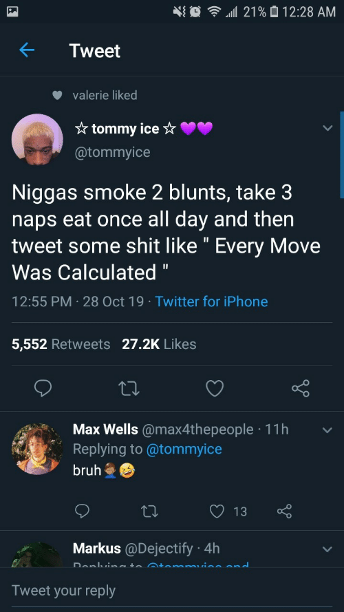 "niggas: 21% 0 12:28 AM  Tweet  valerie liked  * tommy ice ☆  @tommyice  Niggas smoke 2 blunts, take 3  naps eat once all day and then  tweet some shit like "" Every Move  Was Calculated ""  12:55 PM · 28 Oct 19 · Twitter for iPhone  5,552 Retweets 27.2K Likes  Max Wells @max4thepeople · 11h  Replying to @tommyice  bruh  13  Markus @Dejectify · 4h  Donlvineto Atemmuine end  Tweet your reply"