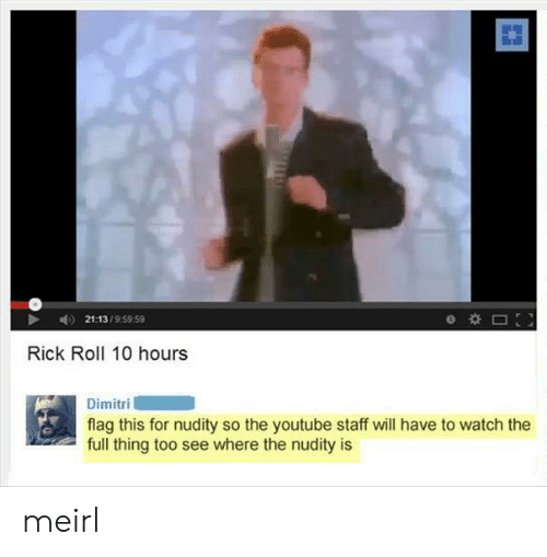 youtube.com, Watch, and MeIRL: 21:13/9:59 59  Rick Roll 10 hours  Dimitri  flag this for nudity so the youtube staff will have to watch the  full thing too see where the nudity is meirl