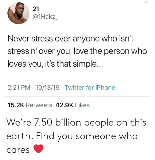 Loves You: 21  @1Hakz_  Never stress over anyone who isn't  stressin' over you, love the person who  loves you, it's that simple...  2:21 PM 10/13/19 Twitter for iPhone  15.2K Retweets 42.9K Likes We're 7.50 billion people on this earth. Find you someone who cares ❤️