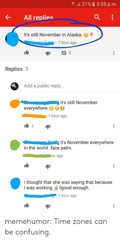 face palm: 21% 3:55 p.m  All replies  It's still November in Alaska.  1 hour ago  Replies 3  Add a public reply...  it's still November  everywhere  1 hour ago  3  g it's November everywhere  in the world .face palm.  Dur ago  I thought that she was saying that because  I was working  good enough.  1 hour ago memehumor:  Time zones can be confusing.