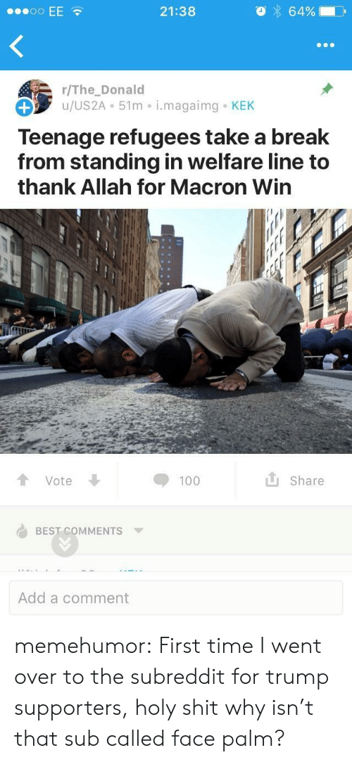 face palm: 21:38  64%  r/The_Donald  u/US2A 51m i.magaimg KEK  Teenage refugees take a break  from standing in welfare line to  thank Allah for Macron Win  Vote  Share  BEST COMMENTS  Add a comment memehumor:  First time I went over to the subreddit for trump supporters, holy shit why isn't that sub called face palm?