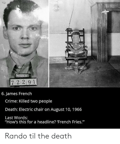 """electric chair: 21-65  7 2 2 91  6. James French  Crime: Killed two people  Death: Electric chair on August 10, 1966  Last Words:  """"How's this for a headline? 'French Fries."""" Rando til the death"""