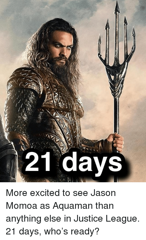 Jason Momoa: 21 days More excited to see Jason Momoa as Aquaman than anything else in Justice League. 21 days, who's ready?