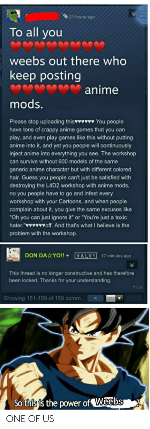 """Anime, Yo, and Cartoons: 21 hours ago  To all you  weebs out there who  keep posting  anime  mods.  Please stop uploading this You people  have tons of crappy anime games that you can  play, and even play games like this without putting  anime into it, and yet you people will continuously  inject anime into everything you see. The workshop  can survive without 600 models of the same  generic anime character but with different colored  hair. Guess you people can't just be satisfied with  destroying the L4D2 workshop with anime mods,  no you people have to go and infest every  workshop with your Cartoons, and when people  complain about it, you give the same excuses like  Oh you can just ignore it"""" or """"You're just a toxic  hater.""""wwwwoff. And that's what I believe is the  problem with the workshop  DON DA YO!!VALVE 17 minutes ago  This thread is no longer constructive and has therefore  been locked. Thanks for your understanding.  #159  Showing 151-159 of 159 comm...<  So thisis the power of Weabsi ONE OF US"""