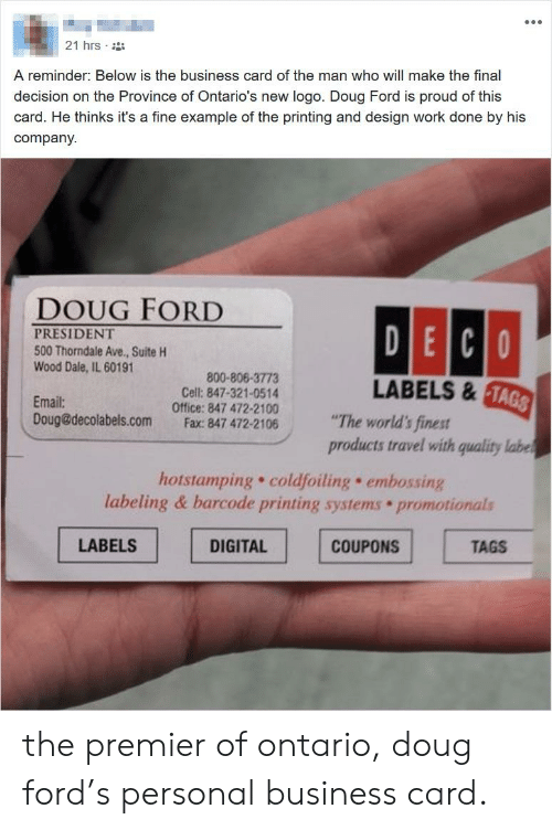 """Doug Ford: 21 hrs  A reminder: Below is the business card of the man who will make the final  decision on the Province of Ontario's new logo. Doug Ford is proud of this  card. He thinks it's a fine example of the printing and design work done by his  company  DOUG FORD  PRESIDENT  500 Thorndale Ave., Suite H  Wood Dale, IL 60191  800-806-3773  Cell: 847-321-0514  LABELS 8  TA  Email:  Doug@decolabels.com  Office: 847 472-2100""""The world's finest  Fax: 847 472-2106  products travel with quality labe  hotstamping. coldfoiling embossing  labeling & barcode printing systems promotionals  LABELS  DIGITAL  COUPONS  TAGS the premier of ontario, doug ford's personal business card."""