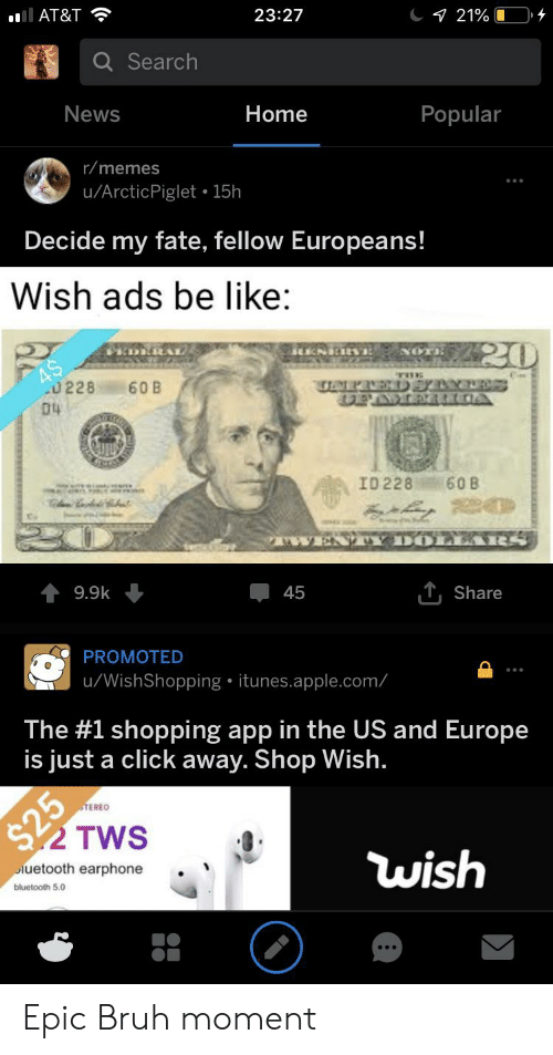 twen: 21% L  23:27  ll AT&T  Q Search  News  Home  Popular  r/memes  u/ArcticPiglet 15h  Decide my fate, fellow Europeans!  Wish ads be like  220  DRRAL  NOT  C  0228  D4  60 B  ra aER A  ID 228  60B  20  Y DOL EARS  TWEN  T,Share  9.9k  45  PROMOTED  u/WishShopping itunes.apple.com/  The #1 shopping app in the US and Europe  is just a click away. Shop Wish.  STEREO  S29  TWS  wish  luetooth earphone  bluetooth 5.0 Epic Bruh moment