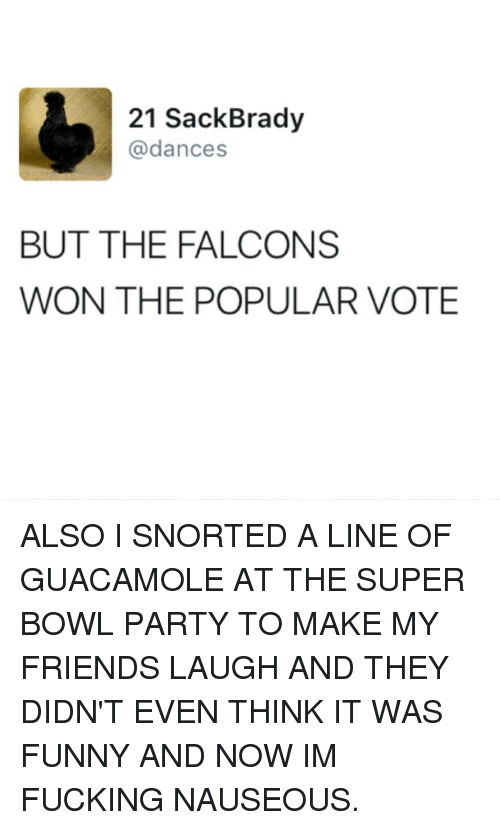 friends laughing: 21 Sack Brady  @dances  BUT THE FALCONS  WON THE POPULAR VOTE ALSO I SNORTED A LINE OF GUACAMOLE AT THE SUPER BOWL PARTY TO MAKE MY FRIENDS LAUGH AND THEY DIDN'T EVEN THINK IT WAS FUNNY AND NOW IM FUCKING NAUSEOUS.