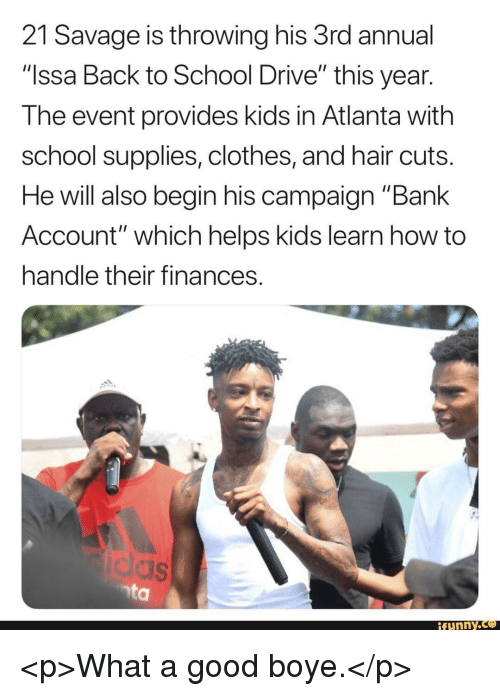 "Clothes, Funny, and Savage: 21 Savage is throwing his 3rd annual  ""Issa Back to School Drive"" this year  The event provides kids in Atlanta with  school supplies, clothes, and hair cuts  He will also begin his campaign ""Bank  Account"" which helps kids learn how to  handle their finances  funny.ce <p>What a good boye.</p>"