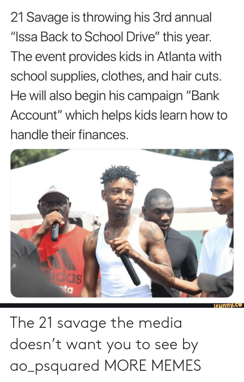 """Annually: 21 Savage is throwing his 3rd annual  """"Issa Back to School Drive"""" this year  The event provides kids in Atlanta with  school supplies, clothes, and hair cuts  He will also begin his campaign """"Bank  Account"""" which helps kids learn how to  handle their finances  funny.ce The 21 savage the media doesn't want you to see by ao_psquared MORE MEMES"""