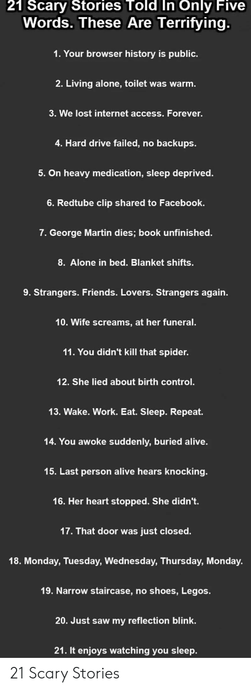 Alive, Being Alone, and Facebook: 21  Scary  Stories  Told  In  Only  Five  Words. These Are Terrifying  1. Your browser history is public.  2. Living alone, toilet was warm  3. We lost internet access. Forever.  4. Hard drive failed, no backups  5. On heavy medication, sleep deprived.  6. Redtube clip shared to Facebook.  7. George Martin dies; book unfinished.  8. Alone in bed. Blanket shifts.  9. Strangers. Friends. Lovers. Strangers again.  10. Wife screams, at her funeral.  11. You didn't kill that spider.  12. She lied about birth control  13. Wake. Work. Eat. Sleep. Repeat.  14. You awoke suddenly, buried alive.  15. Last person alive hears knocking.  16. Her heart stopped. She didn't.  17. That door was just closed.  18. Monday, Tuesday, Wednesday, Thursday, Monday.  19. Narrow staircase, no shoes, Legos.  20. Just saw my reflection blink.  21. It enijoys watching you sleep. 21 Scary Stories