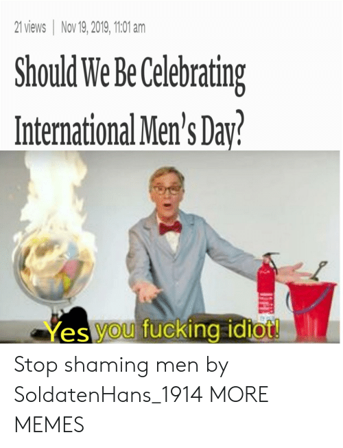 Mens: 21 views Nov 19, 2019, 1101 am  Should We Be Celebrating  International Men's Day?  Yes you fucking idtot! Stop shaming men by SoldatenHans_1914 MORE MEMES