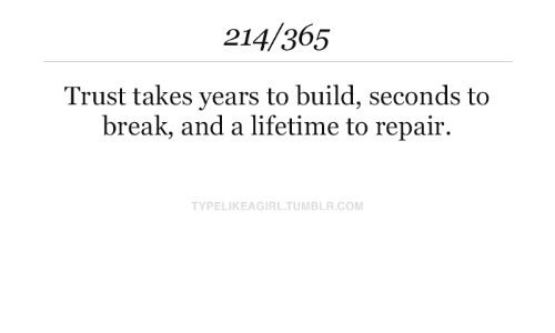 Lifetime: 214/365  Trust takes years to build, seconds to  break, and a lifetime to repair.  TYPELIKEAGIRL.TUMBLR.COM